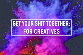 GET YOUR SHIT TOGETHER: FOR CREATIVES </BR> 8 Week Course : Starts 3RD OCT