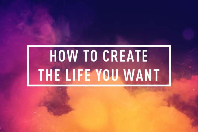 HOW TO CREATE THE LIFE YOU WANT </BR> 4 WEEK COURSE : STARTS 24th Apr