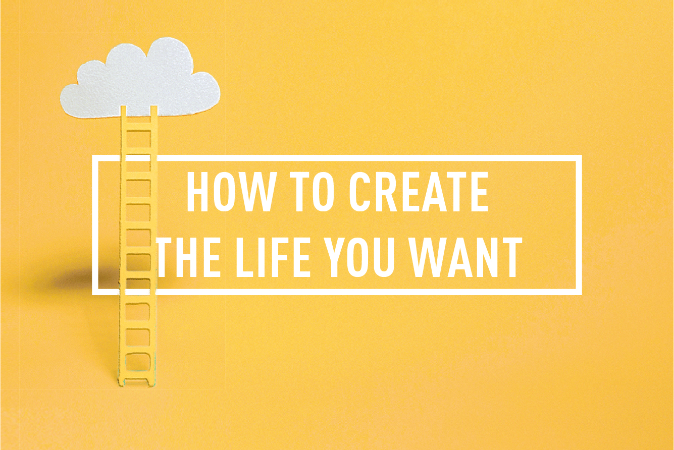 HOW TO CREATE THE LIFE YOU WANT </BR> 4 WEEK COURSE : STARTS 4TH SEP