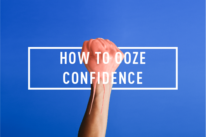 HOW TO OOZE CONFIDENCE <BR> WORKSHOP : TUE 23RD JAN