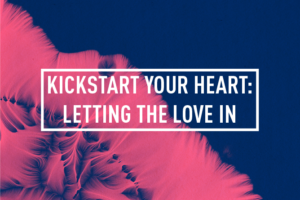 KICKSTART YOUR HEART : LETTING THE LOVE IN